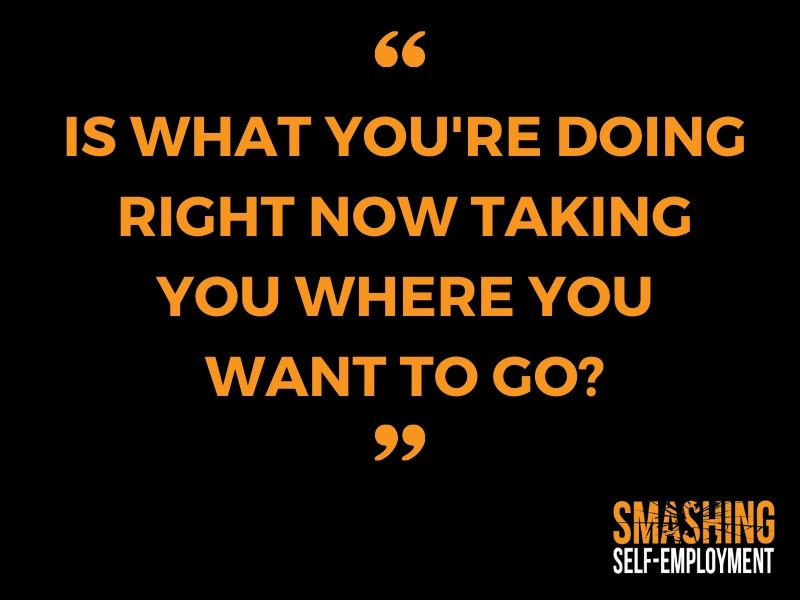 Is what you're doing right now taking you where you want to go_
