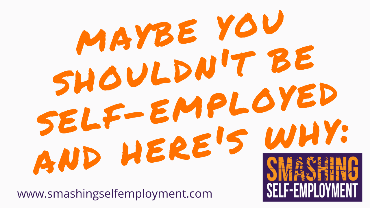 maybe you shouldn't be self-employed and here's why_