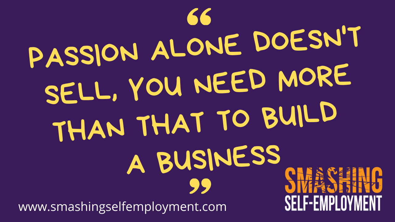 passion alone doesn't sell, you need more than that to build a business